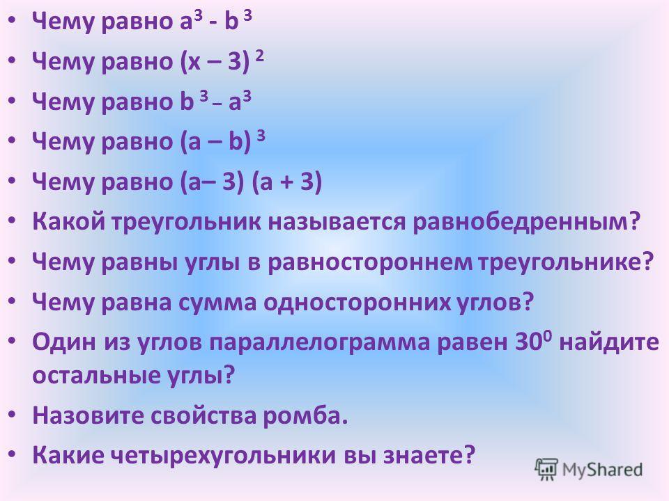Чему равно а 3 - b 3 Чему равно (х – 3) 2 Чему равно b 3 _ а 3 Чему равно (а – b) 3 Чему равно (а– 3) (а + 3) Какой треугольник называется равнобедренным? Чему равны углы в равностороннем треугольнике? Чему равна сумма односторонних углов? Один из уг