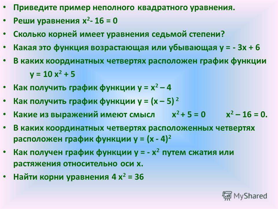 Приведите пример неполного квадратного уравнения. Реши уравнения х 2 - 16 = 0 Сколько корней имеет уравнения седьмой степени? Какая это функция возрастающая или убывающая у = - 3х + 6 В каких координатных четвертях расположен график функции у = 10 х