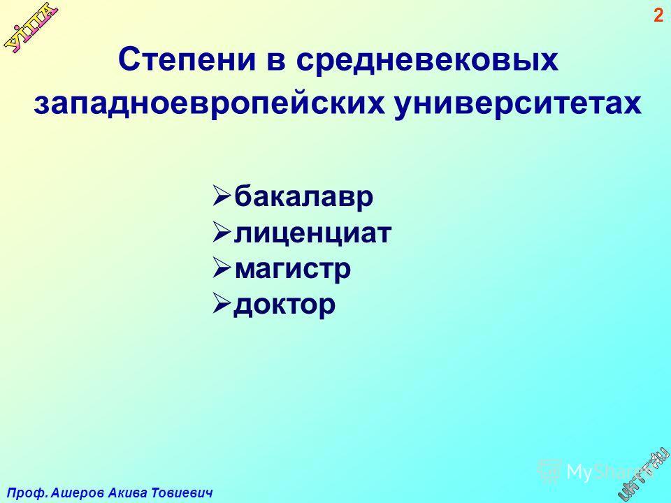 Проф. Ашеров Акива Товиевич 2 Степени в средневековых западноевропейских университетах бакалавр лиценциат магистр доктор