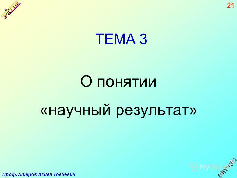 Проф. Ашеров Акива Товиевич 21 ТЕМА 3 О понятии «научный результат»