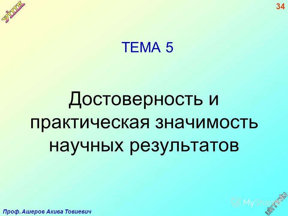 Проф. Ашеров Акива Товиевич 34 ТЕМА 5 Достоверность и практическая значимость научных результатов