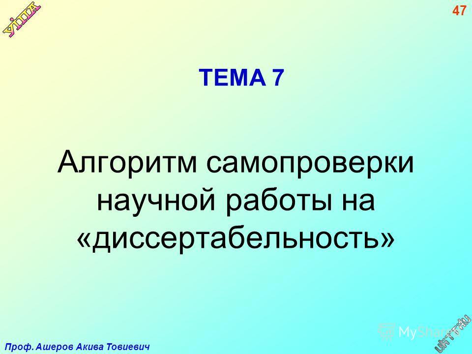 Проф. Ашеров Акива Товиевич 47 ТЕМА 7 Алгоритм самопроверки научной работы на «диссертабельность»