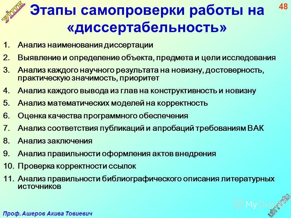 Проф. Ашеров Акива Товиевич 48 Этапы самопроверки работы на «диссертабельность» 1.Анализ наименования диссертации 2.Выявление и определение объекта, предмета и цели исследования 3.Анализ каждого научного результата на новизну, достоверность, практиче