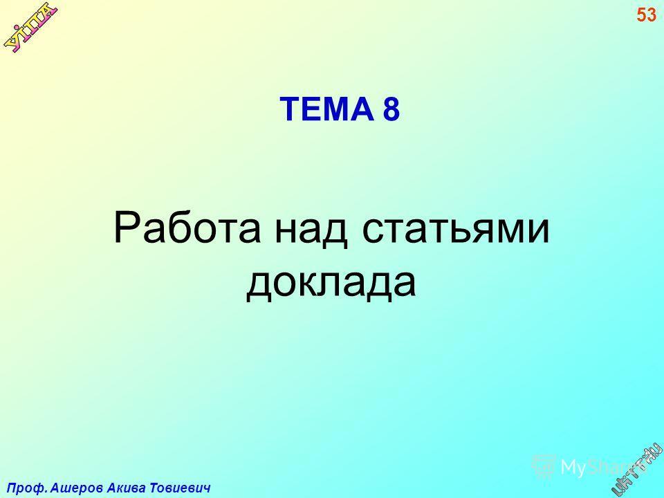 Проф. Ашеров Акива Товиевич 53 ТЕМА 8 Работа над статьями доклада