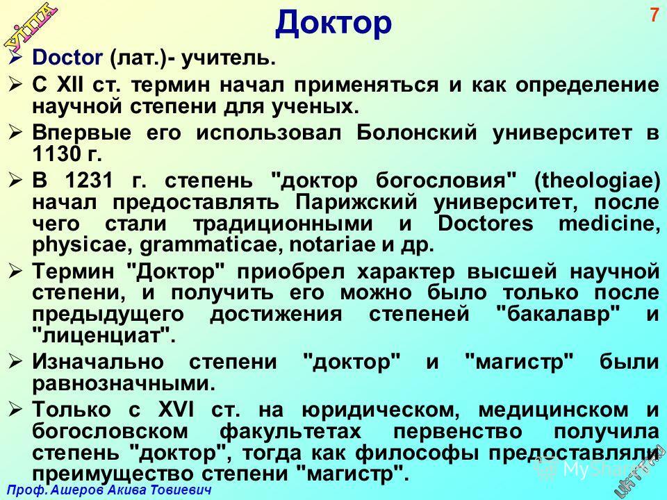 Проф. Ашеров Акива Товиевич 7 Доктор Doctor (лат.)- учитель. С XII ст. термин начал применяться и как определение научной степени для ученых. Впервые его использовал Болонский университет в 1130 г. В 1231 г. степень