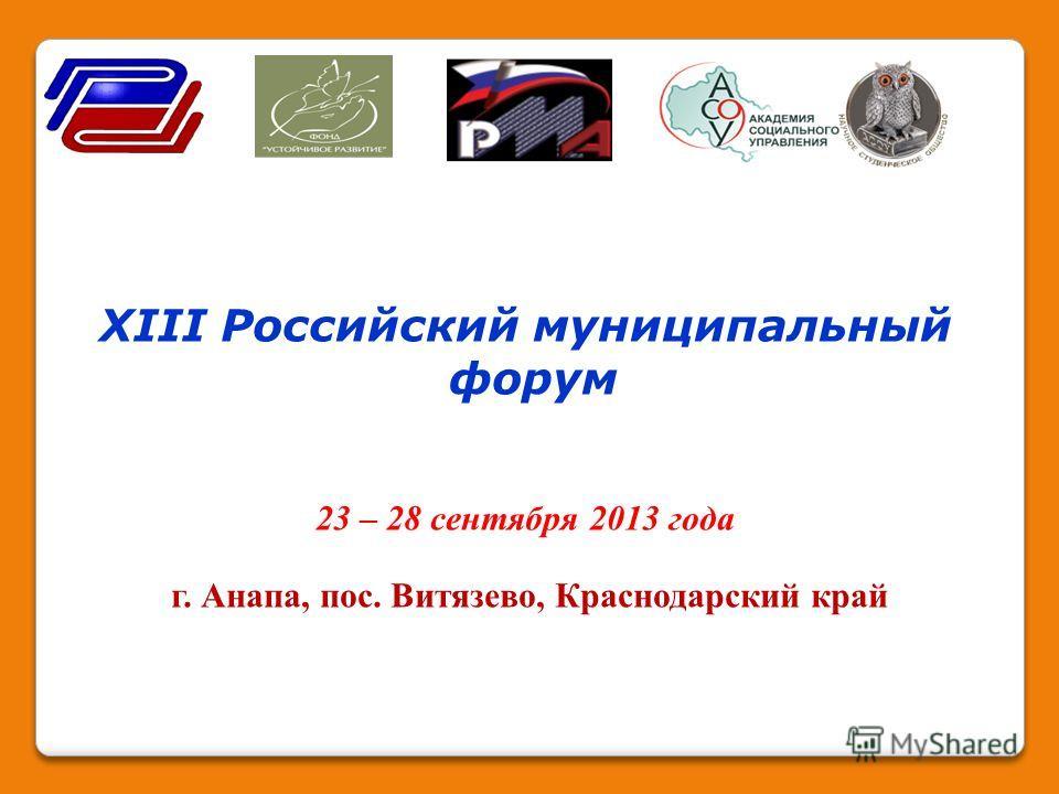 XIII Российский муниципальный форум 23 – 28 сентября 2013 года г. Анапа, пос. Витязево, Краснодарский край