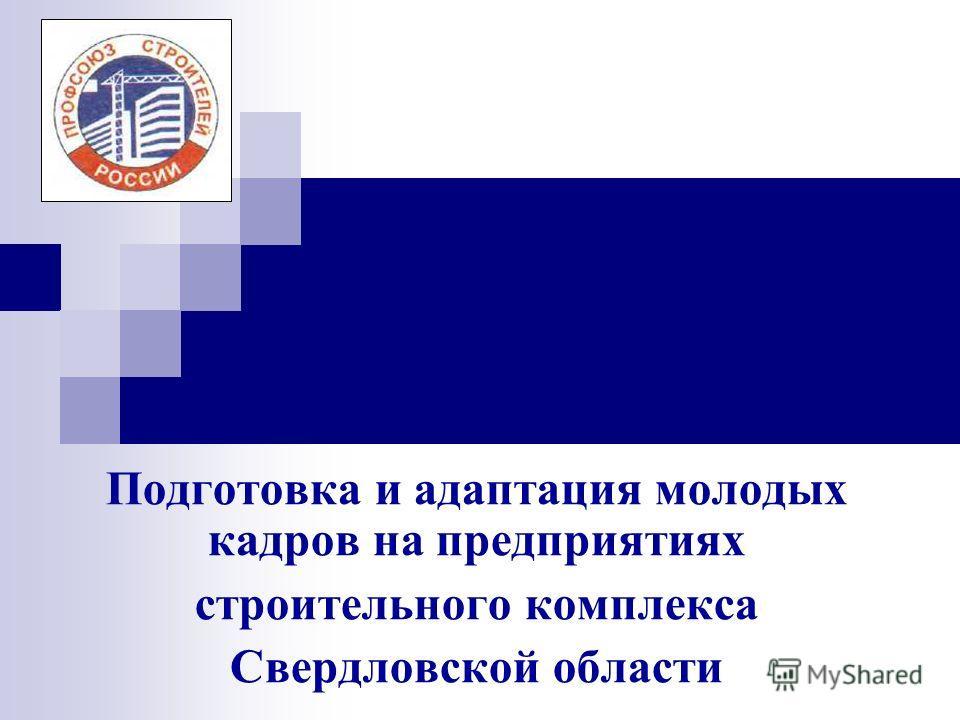 Подготовка и адаптация молодых кадров на предприятиях строительного комплекса Свердловской области