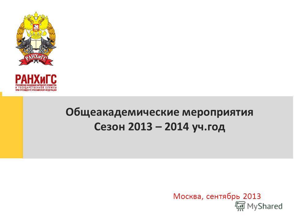 Общеакадемические мероприятия Сезон 2013 – 2014 уч.год Москва, сентябрь 2013