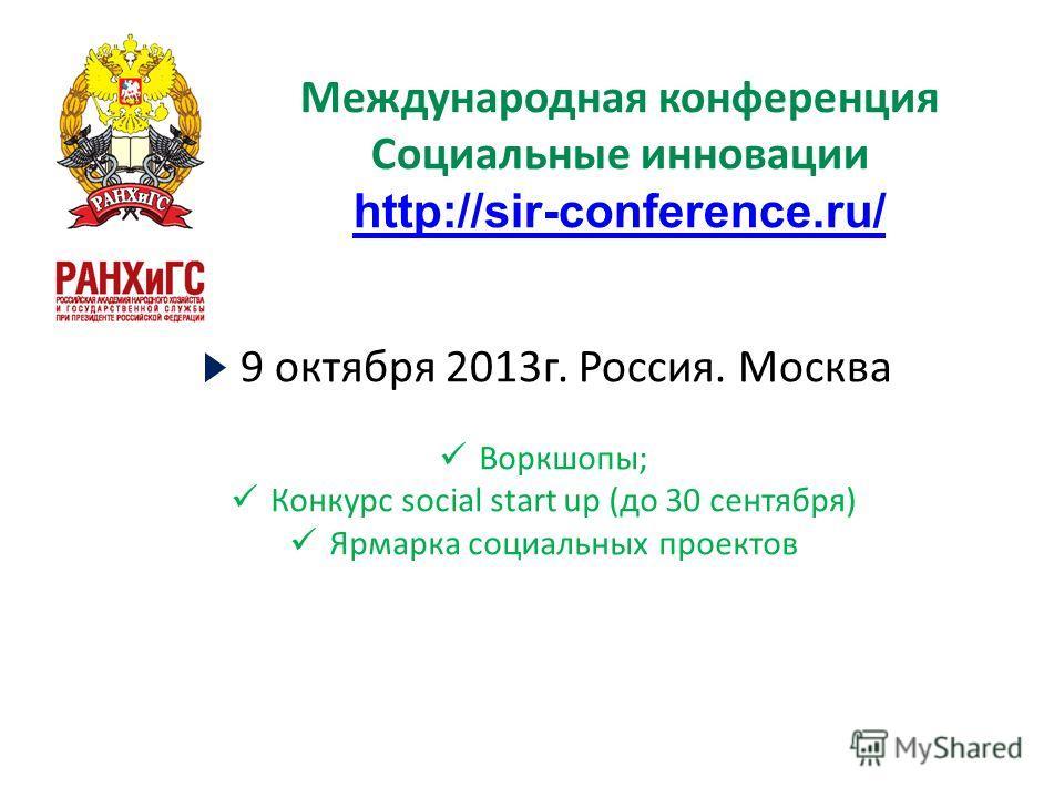 Международная конференция Социальные инновации http://sir-conference.ru/ 9 октября 2013г. Россия. Москва Воркшопы; Конкурс social start up (до 30 сентября) Ярмарка социальных проектов