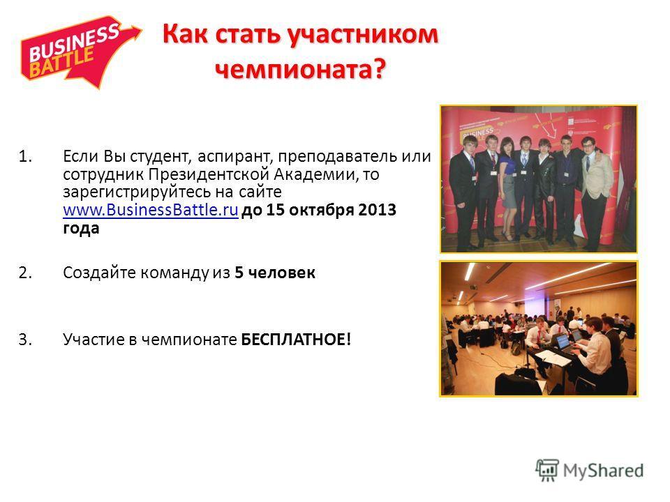Как стать участником чемпионата? 1.Если Вы студент, аспирант, преподаватель или сотрудник Президентской Академии, то зарегистрируйтесь на сайте www.BusinessBattle.ru до 15 октября 2013 года www.BusinessBattle.ru 2.Создайте команду из 5 человек 3.Учас