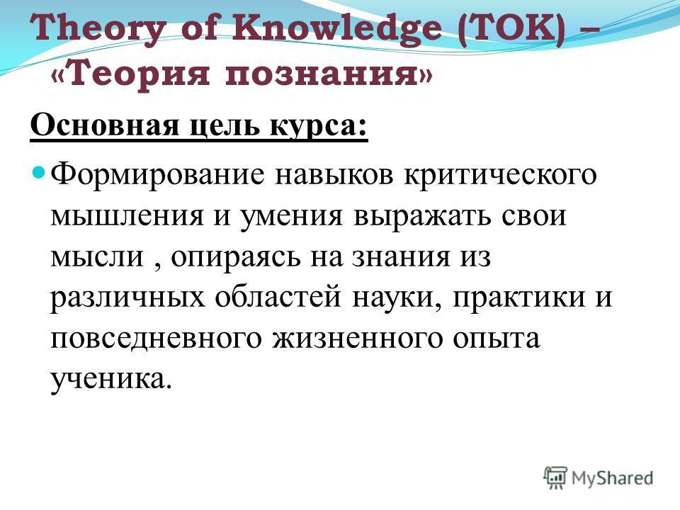 Основная цель курса: Формирование навыков критического мышления и умения выражать свои мысли, опираясь на знания из различных областей науки, практики и повседневного жизненного опыта ученика. Theory of Knowledge (ТОК) – «Теория познания»