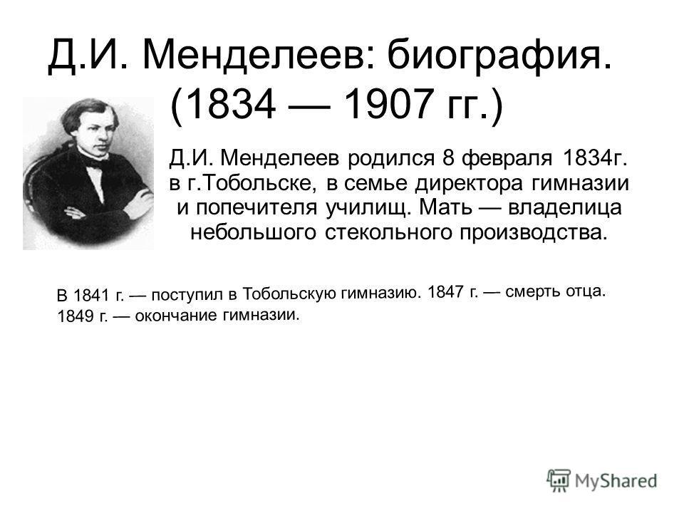 Д.И. Менделеев: биография. (1834 1907 гг.) Д.И. Менделеев родился 8 февраля 1834г. в г.Тобольске, в семье директора гимназии и попечителя училищ. Мать владелица небольшого стекольного производства. В 1841 г. поступил в Тобольскую гимназию. 1847 г. см