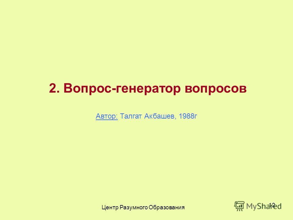 Центр Разумного Образования 12 2. Вопрос-генератор вопросов Автор: Талгат Акбашев, 1988г