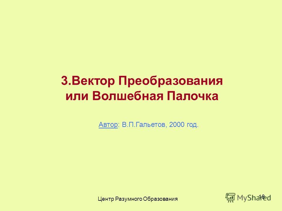 Центр Разумного Образования 18 3.Вектор Преобразования или Волшебная Палочка Автор: В.П.Гальетов, 2000 год.