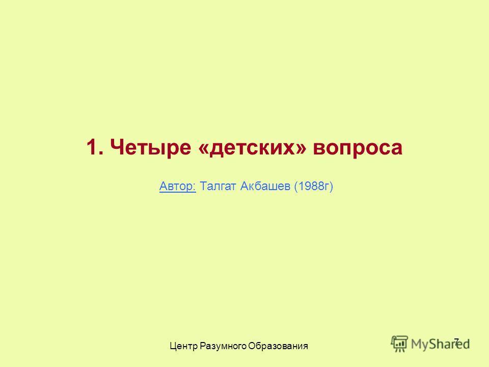 Центр Разумного Образования 7 1. Четыре «детских» вопроса Автор: Талгат Акбашев (1988г)
