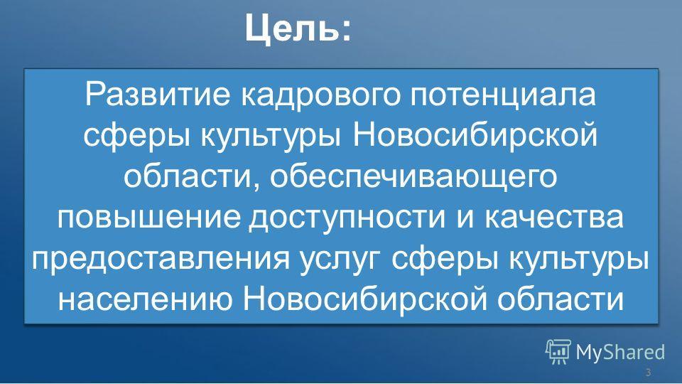 Развитие кадрового потенциала сферы культуры Новосибирской области, обеспечивающего повышение доступности и качества предоставления услуг сферы культуры населению Новосибирской области Цель: 3