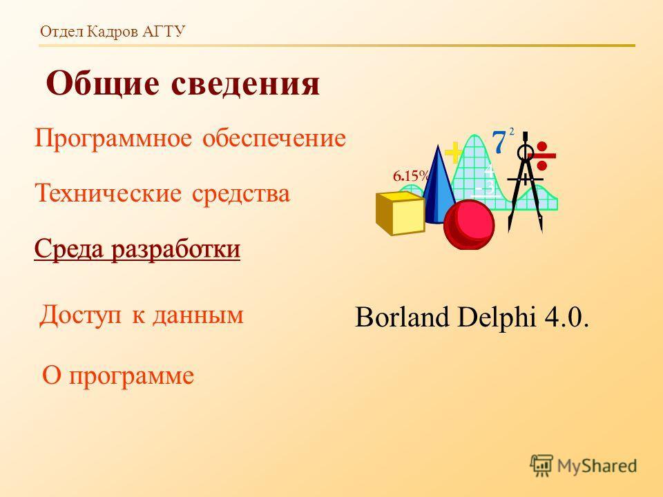 Отдел Кадров АГТУ Общие сведения Borland Delphi 4.0. Программное обеспечение Технические средства Среда разработки Доступ к данным О программе Среда разработки