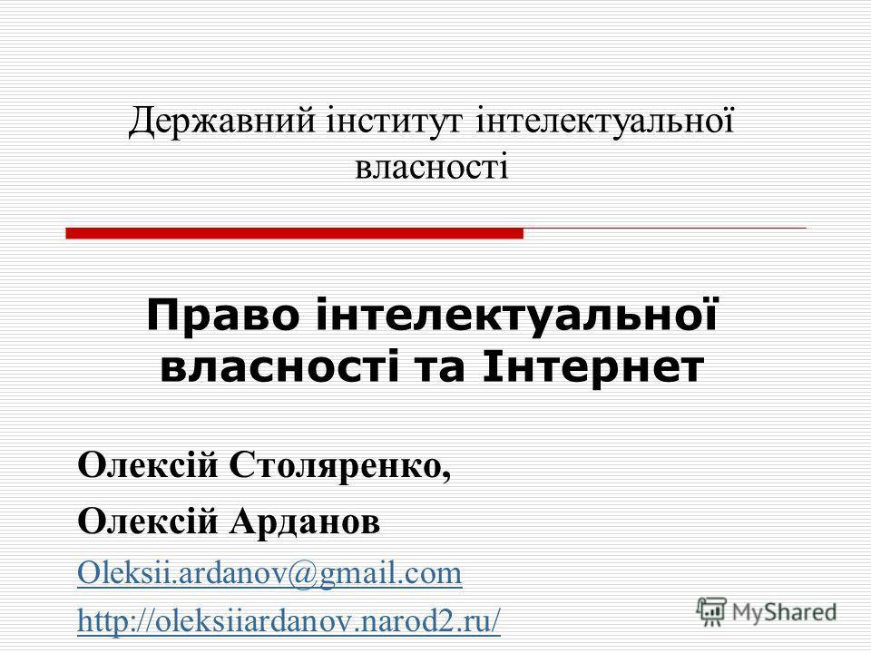 Олексій Столяренко, Олексій Арданов Oleksii.ardanov@gmail.com http://oleksiiardanov.narod2.ru/ Державний інститут інтелектуальної власності Право інтелектуальної власності та Інтернет