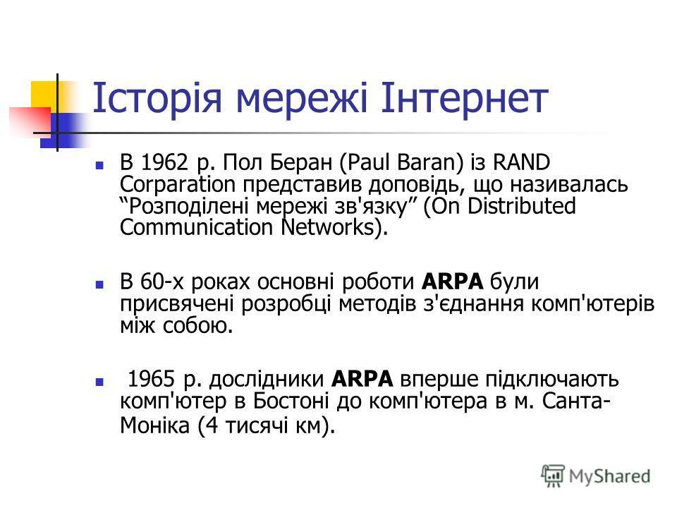 Історія мережі Інтернет В 1962 р. Пол Беран (Paul Baran) із RAND Corparation представив доповідь, що називалась Розподілені мережі зв'язку (On Distributed Communication Networks). В 60-х роках основні роботи ARPA були присвячені розробці методів з'єд