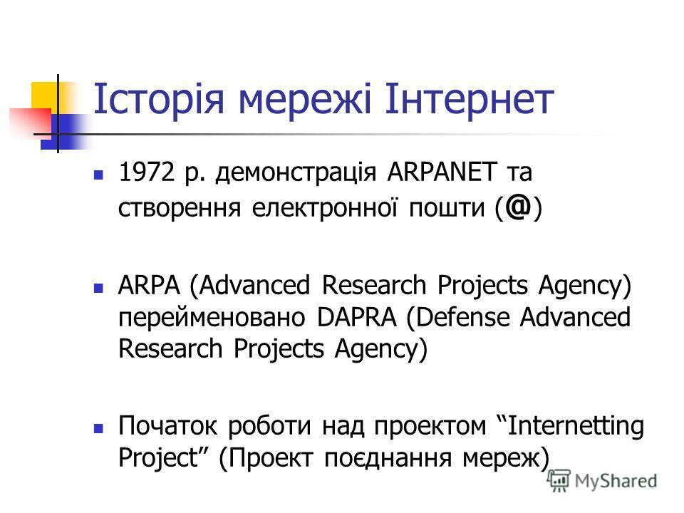 Історія мережі Інтернет 1972 р. демонстрація ARPANET та створення електронної пошти ( @ ) ARPA (Advanced Research Projects Agency) перейменовано DAPRA (Defense Advanced Research Projects Agency) Початок роботи над проектом Internetting Project (Проек