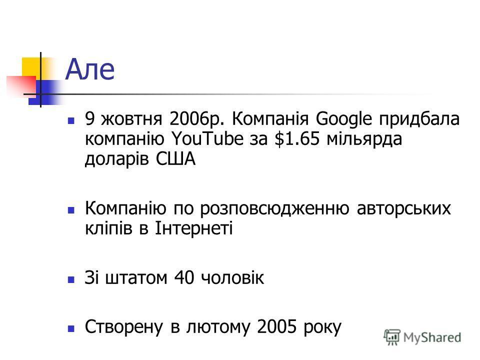 Але 9 жовтня 2006р. Компанія Google придбала компанію YouTube за $1.65 мільярда доларів США Компанію по розповсюдженню авторських кліпів в Інтернеті Зі штатом 40 чоловік Створену в лютому 2005 року