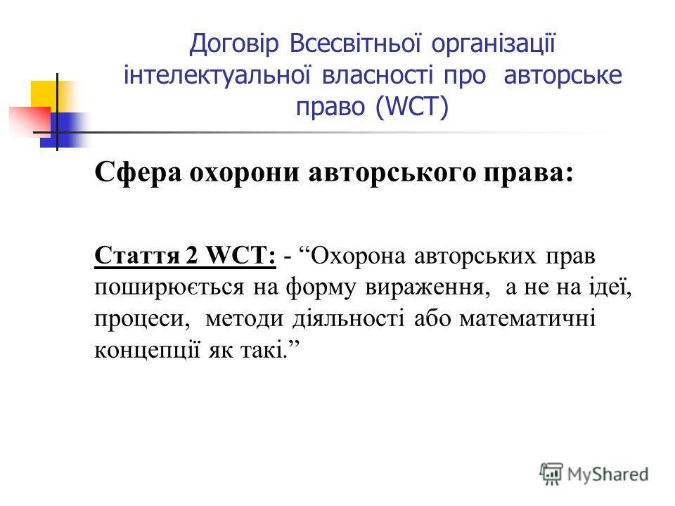 Договір Всесвітньої організації інтелектуальної власності про авторське право (WCT) Сфера охорони авторського права: Стаття 2 WCT: - Охорона авторських прав поширюється на форму вираження, а не на ідеї, процеси, методи діяльності або математичні конц