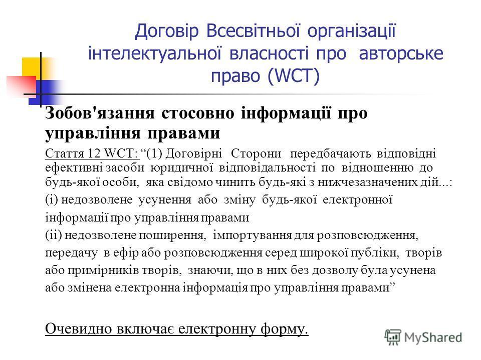 Договір Всесвітньої організації інтелектуальної власності про авторське право (WCT) Зобов'язання стосовно інформації про управління правами Стаття 12 WCT: (1) Договірні Сторони передбачають відповідні ефективні засоби юридичної відповідальності по ві