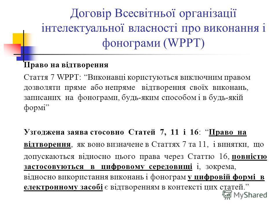 Договір Всесвітньої організації інтелектуальної власності про виконання і фонограми (WPPT) Право на відтворення Стаття 7 WPPT: Виконавці користуються виключним правом дозволяти пряме або непряме відтворення своїх виконань, записаних на фонограми, буд