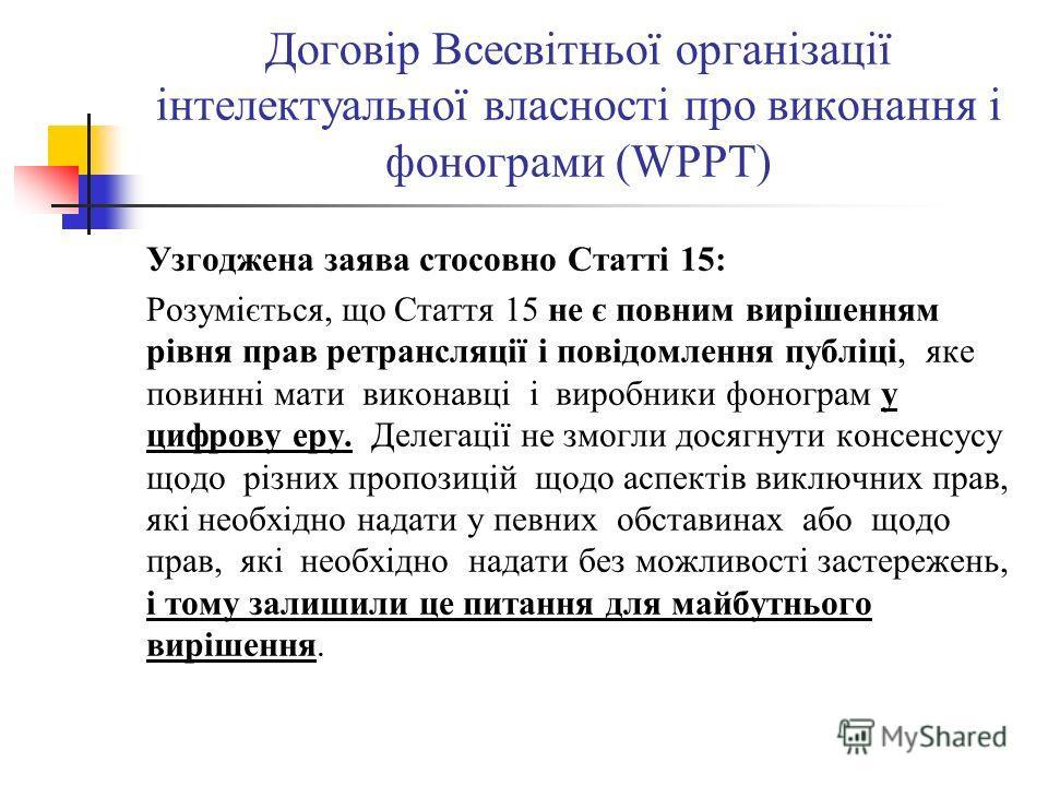 Договір Всесвітньої організації інтелектуальної власності про виконання і фонограми (WPPT) Узгоджена заява стосовно Статті 15: Розуміється, що Стаття 15 не є повним вирішенням рівня прав ретрансляції і повідомлення публіці, яке повинні мати виконавці