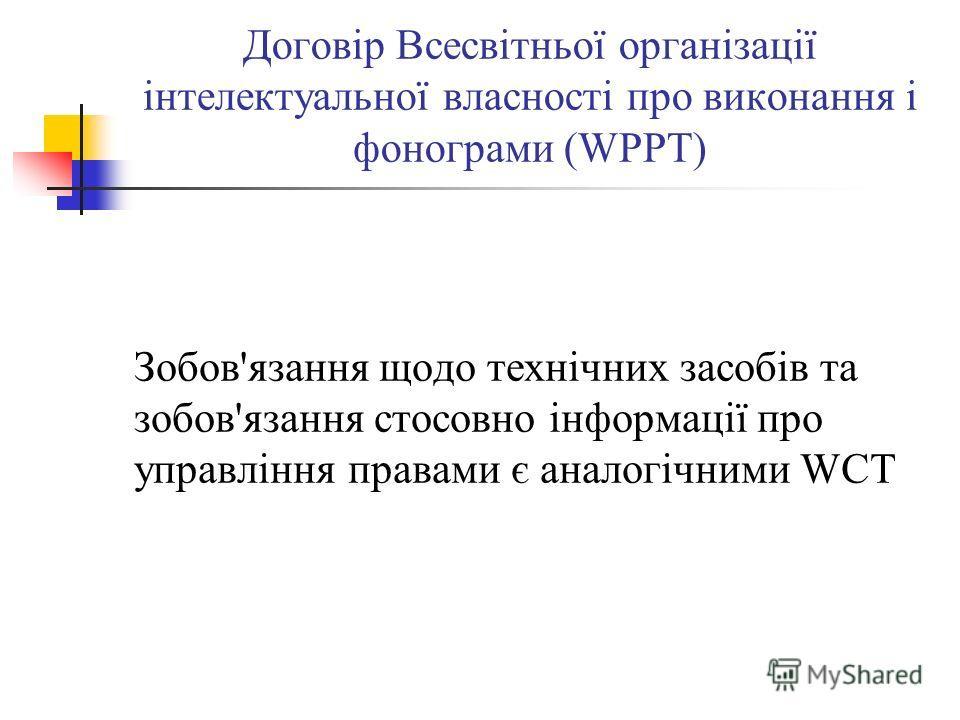 Договір Всесвітньої організації інтелектуальної власності про виконання і фонограми (WPPT) Зобов'язання щодо технічних засобів та зобов'язання стосовно інформації про управління правами є аналогічними WCT