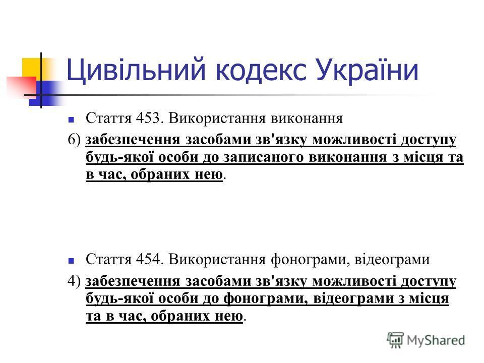 Цивільний кодекс України Стаття 453. Використання виконання 6) забезпечення засобами зв'язку можливості доступу будь-якої особи до записаного виконання з місця та в час, обраних нею. Стаття 454. Використання фонограми, відеограми 4) забезпечення засо