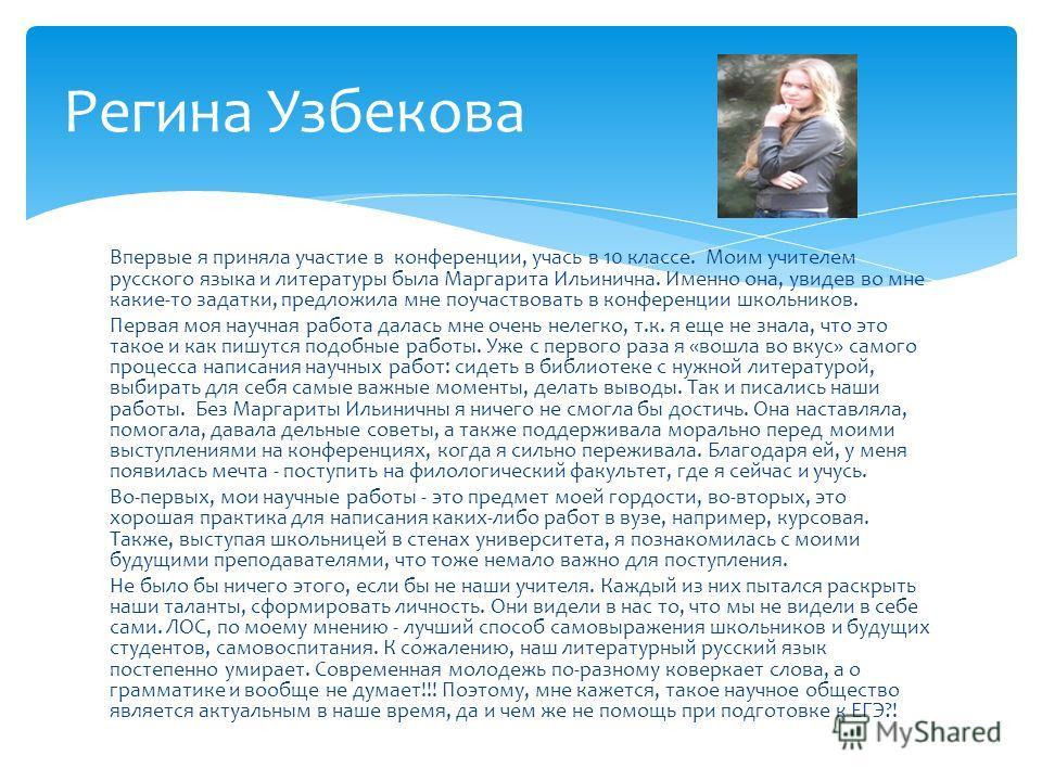 Впервые я приняла участие в конференции, учась в 10 классе. Моим учителем русского языка и литературы была Маргарита Ильинична. Именно она, увидев во мне какие-то задатки, предложила мне поучаствовать в конференции школьников. Первая моя научная рабо