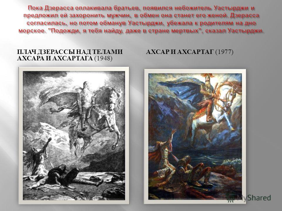 ПЛАЧ ДЗЕРАССЫ НАД ТЕЛАМИ АХСАРА И АХСАРТАГА (1948) АХСАР И АХСАРТАГ (1977)