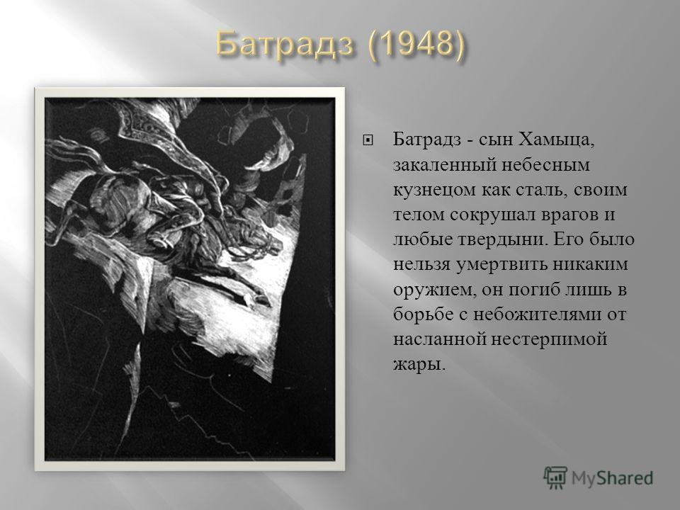 Батрадз - сын Хамыца, закаленный небесным кузнецом как сталь, своим телом сокрушал врагов и любые твердыни. Его было нельзя умертвить никаким оружием, он погиб лишь в борьбе с небожителями от насланной нестерпимой жары.