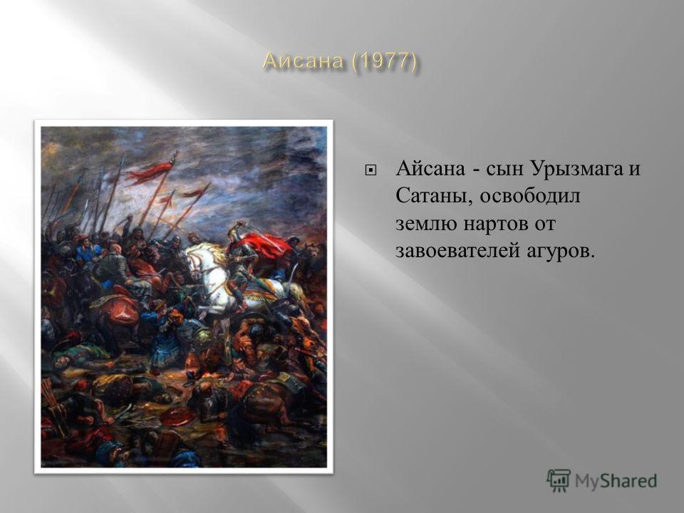 Айсана - c ын Урызмага и Сатаны, освободил землю нартов от завоевателей агуров.