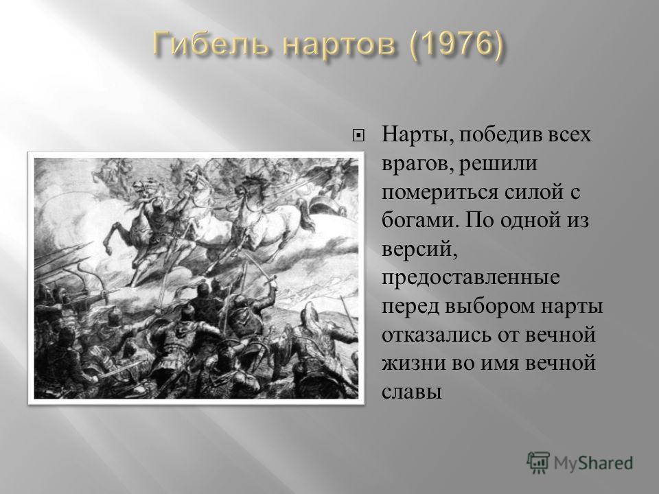 Нарты, победив всех врагов, решили помериться силой с богами. По одной из версий, предоставленные перед выбором нарты отказались от вечной жизни во имя вечной славы
