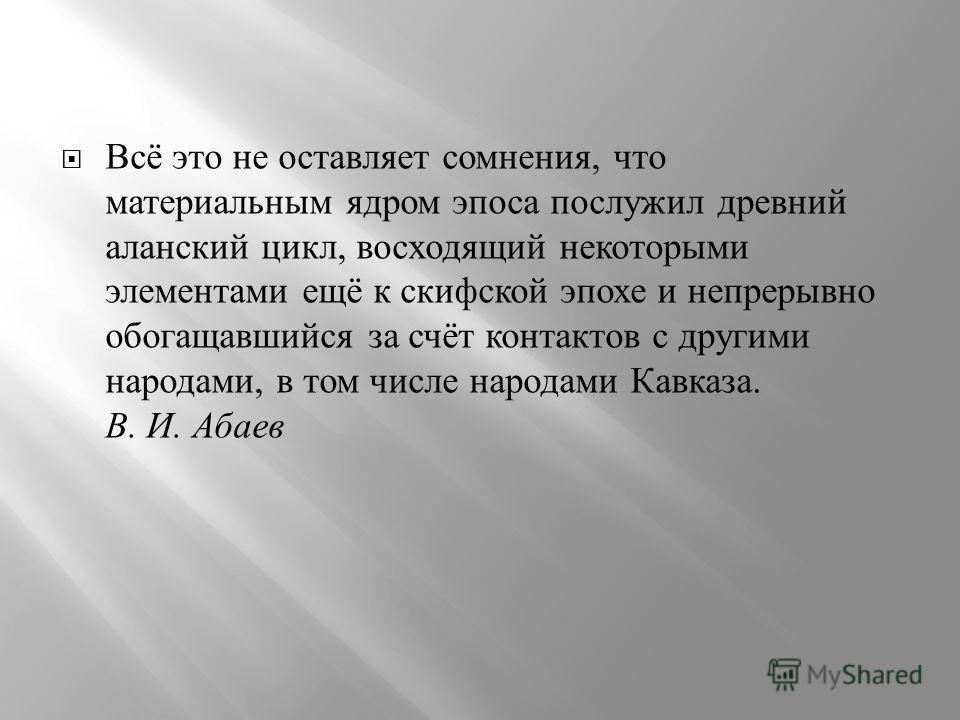 Всё это не оставляет сомнения, что материальным ядром эпоса послужил древний аланский цикл, восходящий некоторыми элементами ещё к скифской эпохе и непрерывно обогащавшийся за счёт контактов с другими народами, в том числе народами Кавказа. В. И. Аба