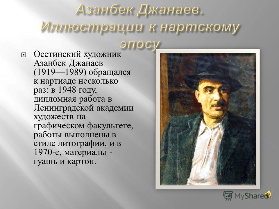 Осетинский художник Азанбек Джанаев (19191989) обращался к нартиаде несколько раз : в 1948 году, дипломная работа в Ленинградской академии художеств на графическом факультете, работы выполнены в стиле литографии, и в 1970- е, материалы - гуашь и карт