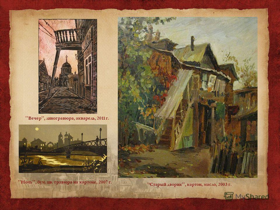 ''Ночь'', бум. цв. гравюра на картоне, 2007 г. ''Вечер'', линогравюра, акварель, 2011 г. 'Старый дворик'', картон, масло, 2003 г.