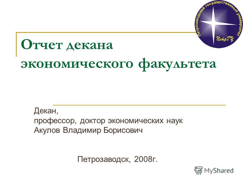 Отчет декана экономического факультета Декан, профессор, доктор экономических наук Акулов Владимир Борисович Петрозаводск, 2008г.
