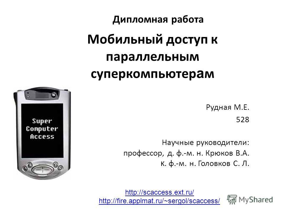 Дипломная работа Мобильный доступ к параллельным суперкомпьютер а м Рудная М.Е. 528 Научные руководители: профессор, д. ф.-м. н. Крюков В.А. к. ф.-м. н. Головков С. Л. http://scaccess.ext.ru/ http://fire.applmat.ru/~sergol/scaccess/