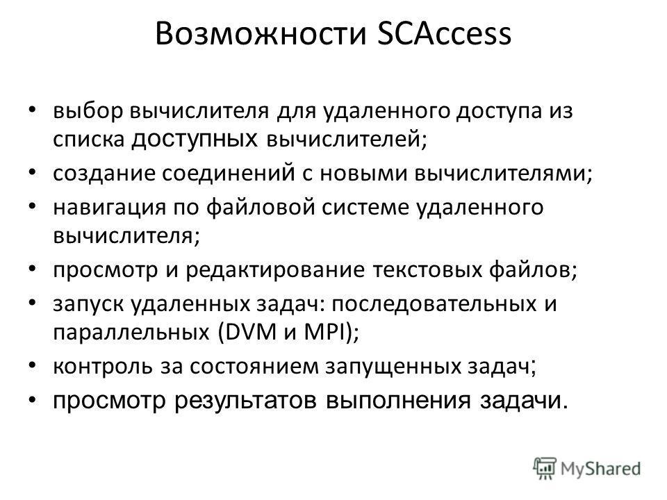 Возможности SCAccess выбор вычислителя для удаленного доступа из списка доступных вычислителей; создание соединени й с новыми вычислителями; навигация по файловой системе удаленного вычислителя; просмотр и редактирование текстовых файлов; запуск удал