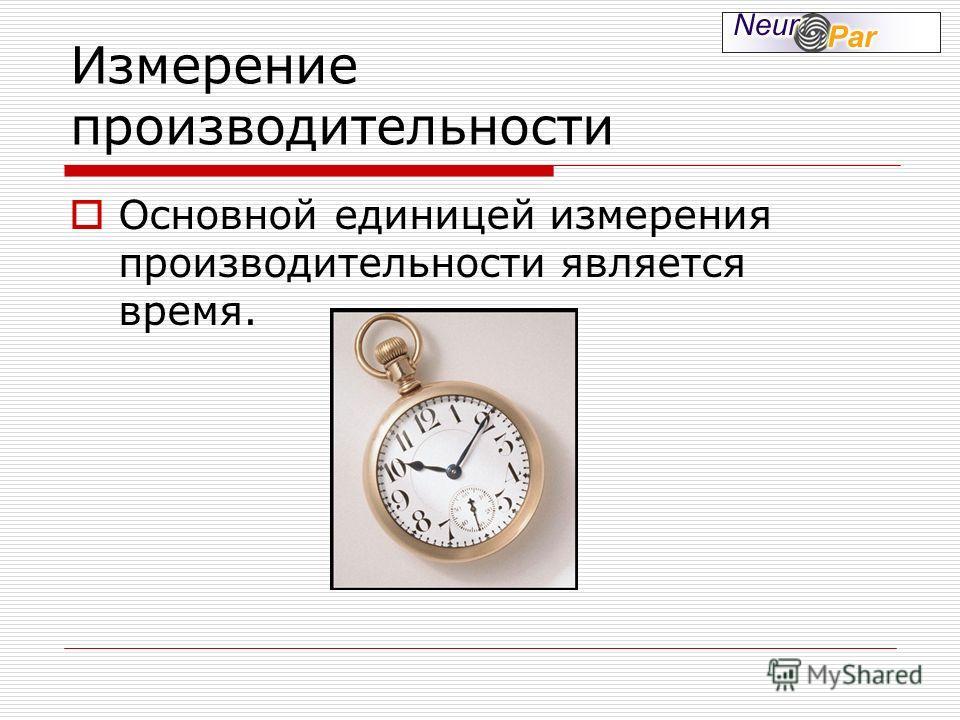 Измерение производительности Основной единицей измерения производительности является время.