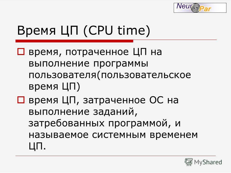 Время ЦП (CPU time) время, потраченное ЦП на выполнение программы пользователя(пользовательское время ЦП) время ЦП, затраченное ОС на выполнение заданий, затребованных программой, и называемое системным временем ЦП.