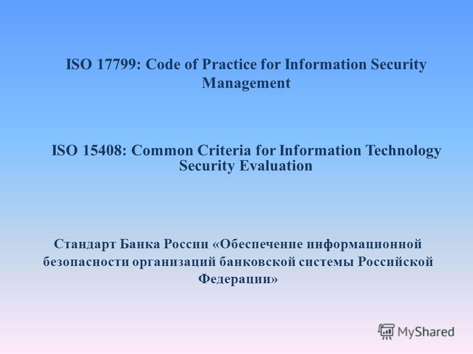 ISO 17799: Code of Practice for Information Security Management ISO 15408: Common Criteria for Information Technology Security Evaluation Стандарт Банка России «Обеспечение информационной безопасности организаций банковской системы Российской Федерац