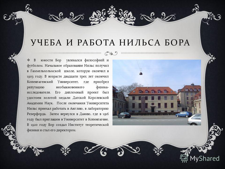 УЧЕБА И РАБОТА НИЛЬСА БОРА В юности Бор увлекался философией и футболом. Начальное образование Нильс получил в Гаммельхольмской школе, которую окончил в 1903 году. В возрасте двадцати трех лет окончил Копенгагенский Университет, где приобрел репутаци