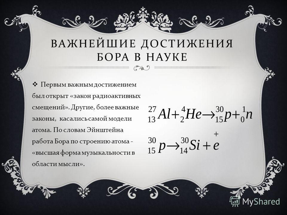 ВАЖНЕЙШИЕ ДОСТИЖЕНИЯ БОРА В НАУКЕ Первым важным достижением был открыт « закон радиоактивных смещений ». Другие, более важные законы, касались самой модели атома. По словам Эйнштейна работа Бора по строению атома - « высшая форма музыкальности в обла
