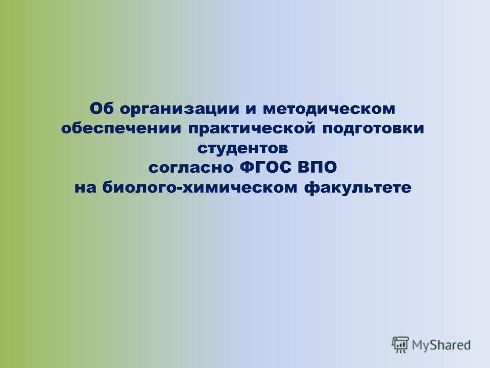 Об организации и методическом обеспечении практической подготовки студентов согласно ФГОС ВПО на биолого-химическом факультете