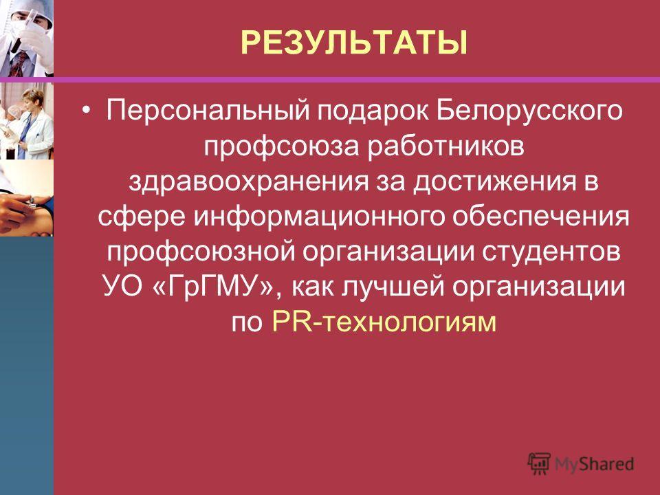 РЕЗУЛЬТАТЫ Персональный подарок Белорусского профсоюза работников здравоохранения за достижения в сфере информационного обеспечения профсоюзной организации студентов УО «ГрГМУ», как лучшей организации по PR-технологиям