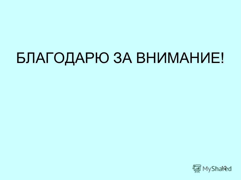 БЛАГОДАРЮ ЗА ВНИМАНИЕ! 12